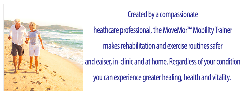 Created by a compassionate Senior Fitness Specialist, the MoveMor™ Mobility Trainer makes regaining strength, balance and mobility safe, easy and effective. Regardless of your condition you can experience greater healing, health and vitality.
